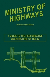 MINISTRY OF HIGHWAYS. A GUIDE OF PERFORMATIVE ARCHITECTURE OF TBILISI Redakcja Joanna Warsza